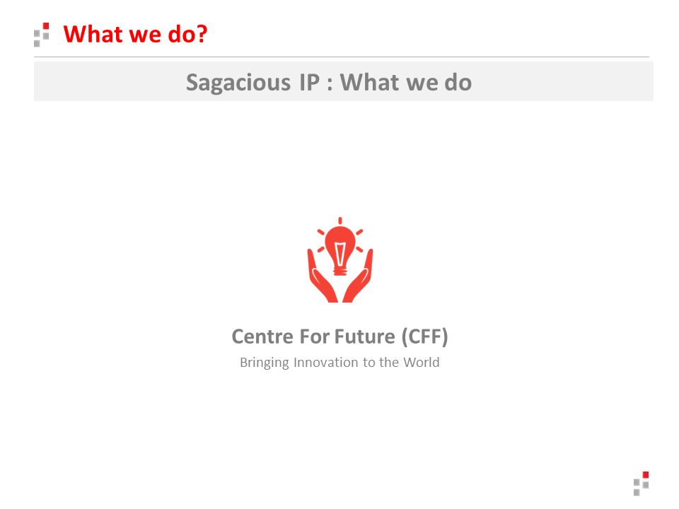 What we do Sagacious IP : What we do Centre For Future (CFF) Bringing Innovation to the World