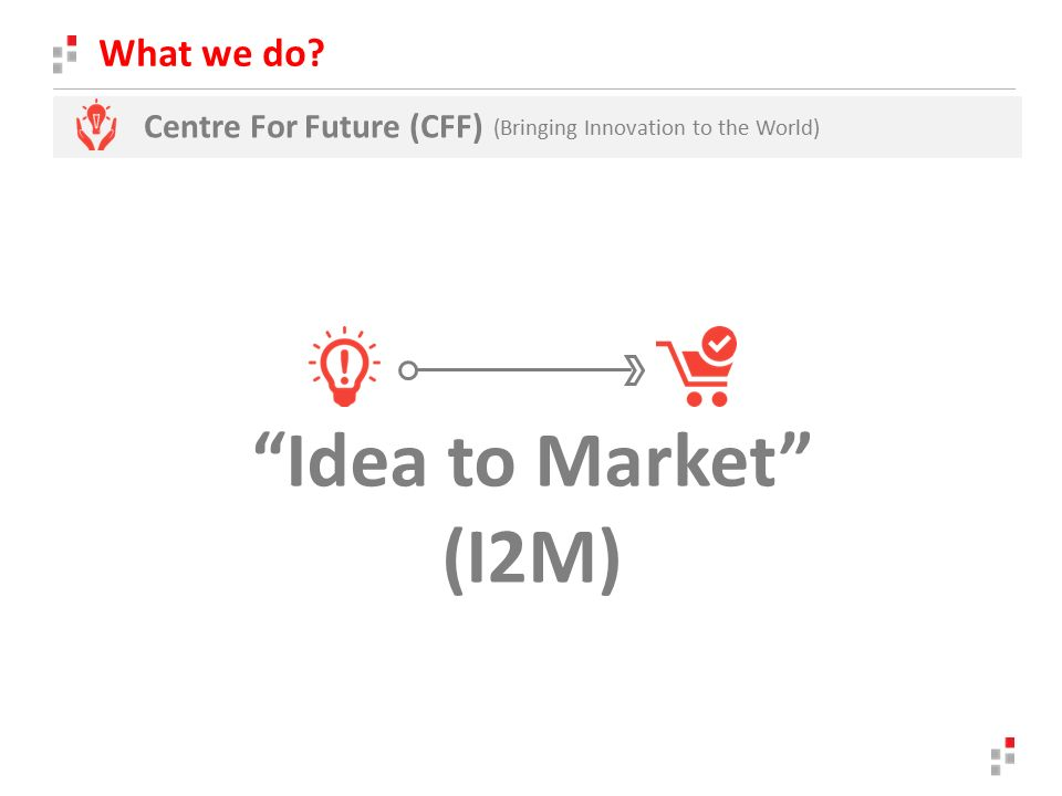 What we do Centre For Future (CFF) (Bringing Innovation to the World) Idea to Market (I2M)