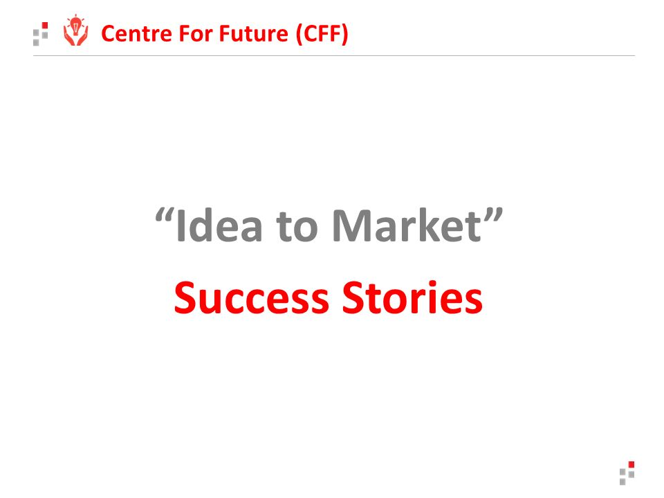 Idea to Market Success Stories Centre For Future (CFF)