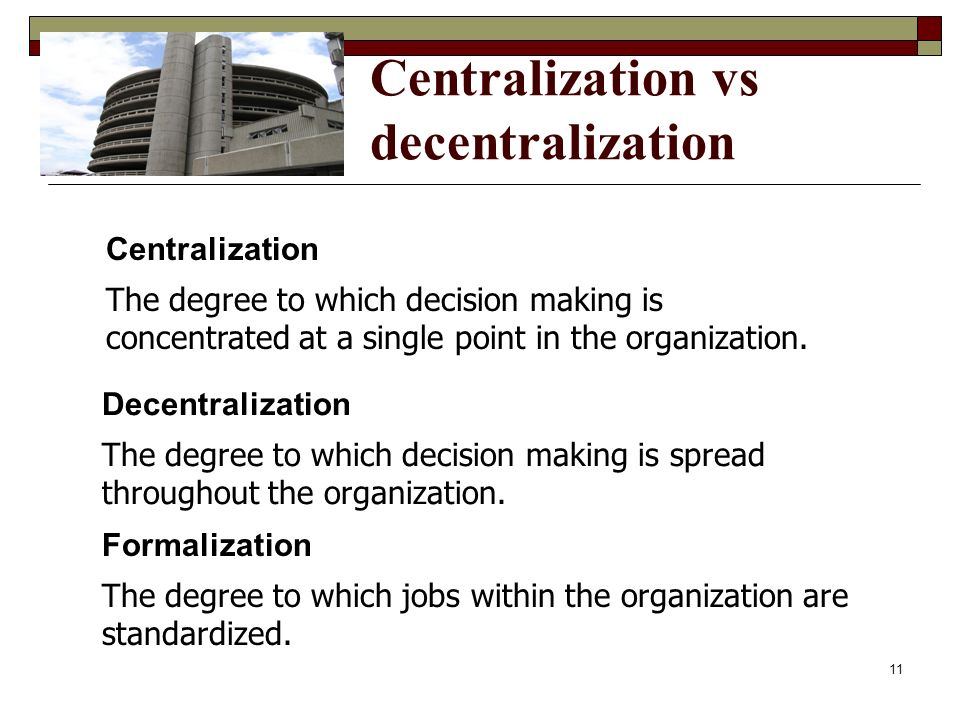 Centralization vs decentralization Centralization The degree to which decision making is concentrated at a single point in the organization. Formaliza