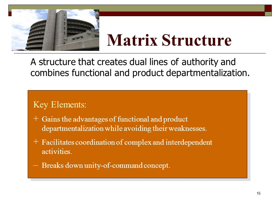 Matrix Structure Key Elements: + Gains the advantages of functional and product departmentalization while avoiding their weaknesses. + Facilitates coo