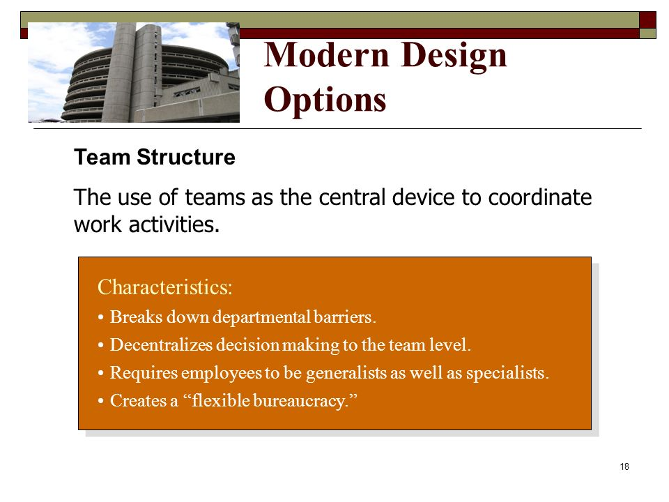 Modern Design Options Characteristics: Breaks down departmental barriers. Decentralizes decision making to the team level. Requires employees to be ge