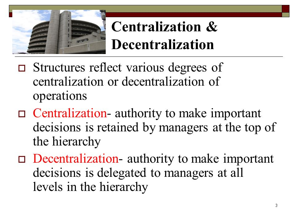 Centralization & Decentralization  Structures reflect various degrees of centralization or decentralization of operations  Centralization- authority