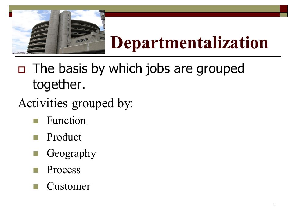 Departmentalization  The basis by which jobs are grouped together. Activities grouped by: Function Product Geography Process Customer 8
