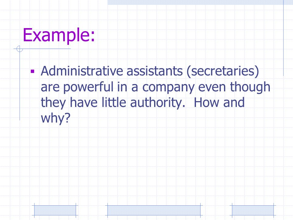 Example:  Administrative assistants (secretaries) are powerful in a company even though they have little authority.