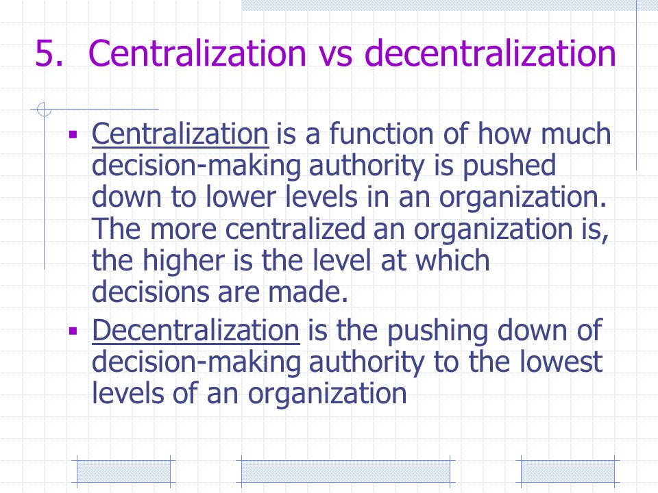 5. Centralization vs decentralization  Centralization is a function of how much decision-making authority is pushed down to lower levels in an organi