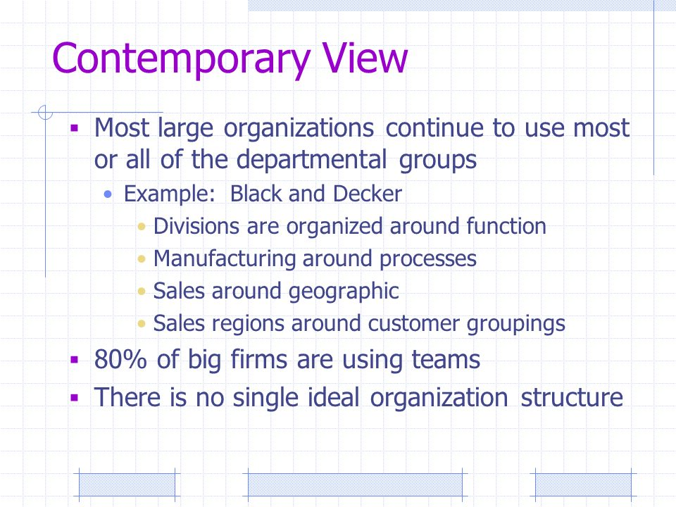 Contemporary View  Most large organizations continue to use most or all of the departmental groups Example: Black and Decker Divisions are organized around function Manufacturing around processes Sales around geographic Sales regions around customer groupings  80% of big firms are using teams  There is no single ideal organization structure