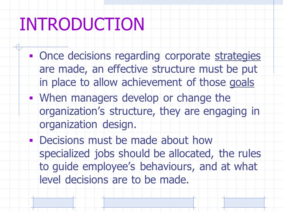 INTRODUCTION  Once decisions regarding corporate strategies are made, an effective structure must be put in place to allow achievement of those goals  When managers develop or change the organization's structure, they are engaging in organization design.