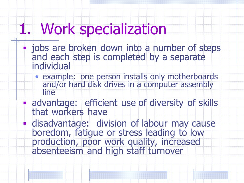 1. Work specialization  jobs are broken down into a number of steps and each step is completed by a separate individual example: one person installs