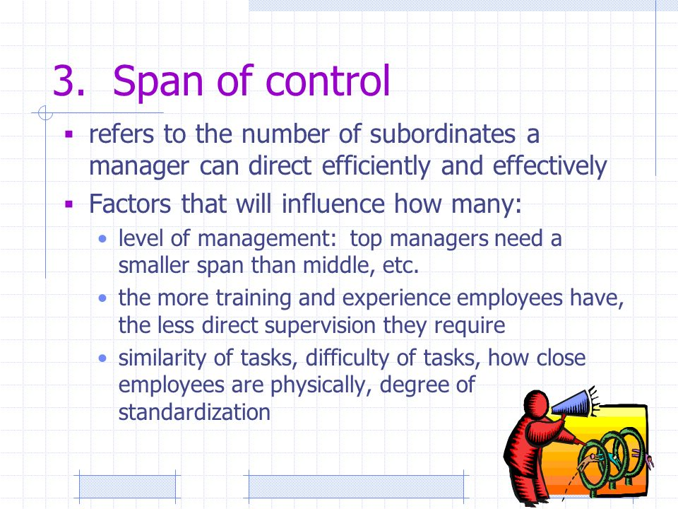 3. Span of control  refers to the number of subordinates a manager can direct efficiently and effectively  Factors that will influence how many: lev