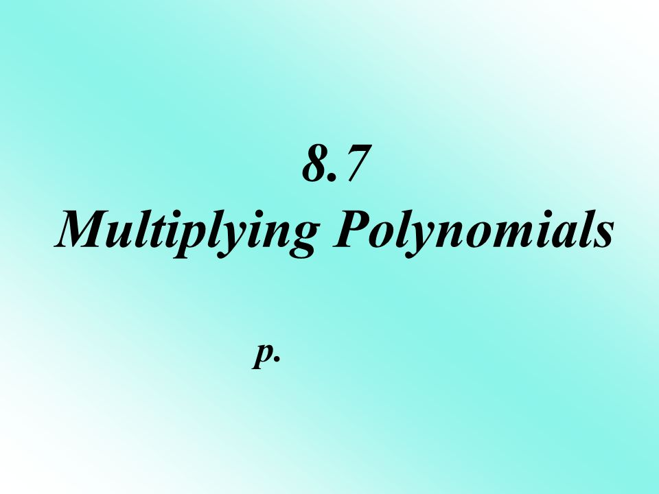 8.7 Multiplying Polynomials p.