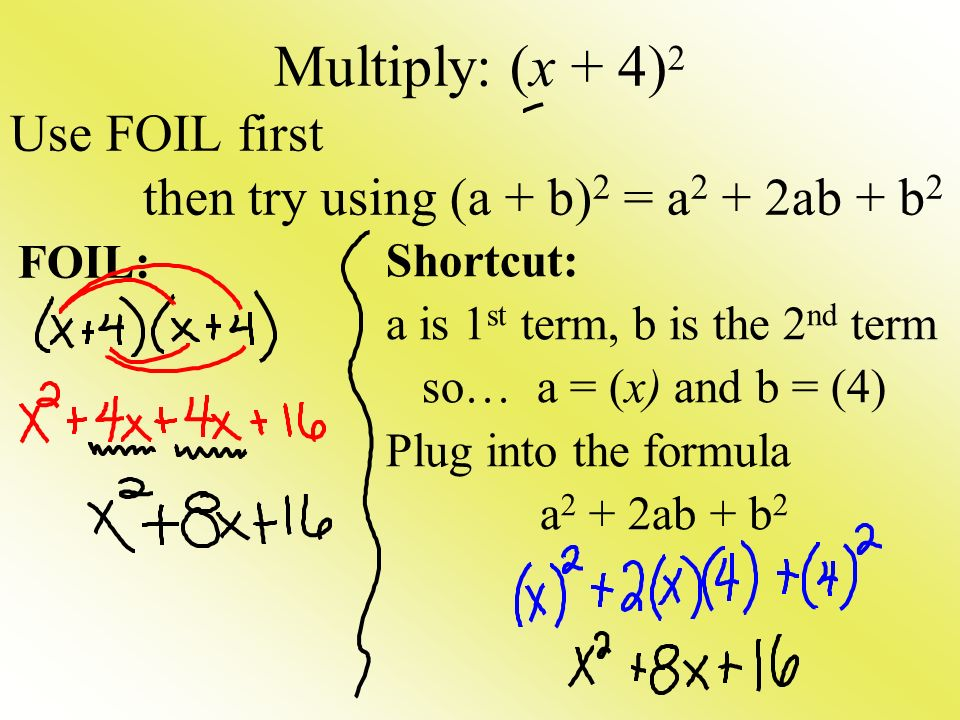 Multiply: (x + 4) 2 Use FOIL first then try using (a + b) 2 = a 2 + 2ab + b 2 Shortcut: a is 1 st term, b is the 2 nd term so… a = (x) and b = (4) Plug into the formula a 2 + 2ab + b 2 FOIL: