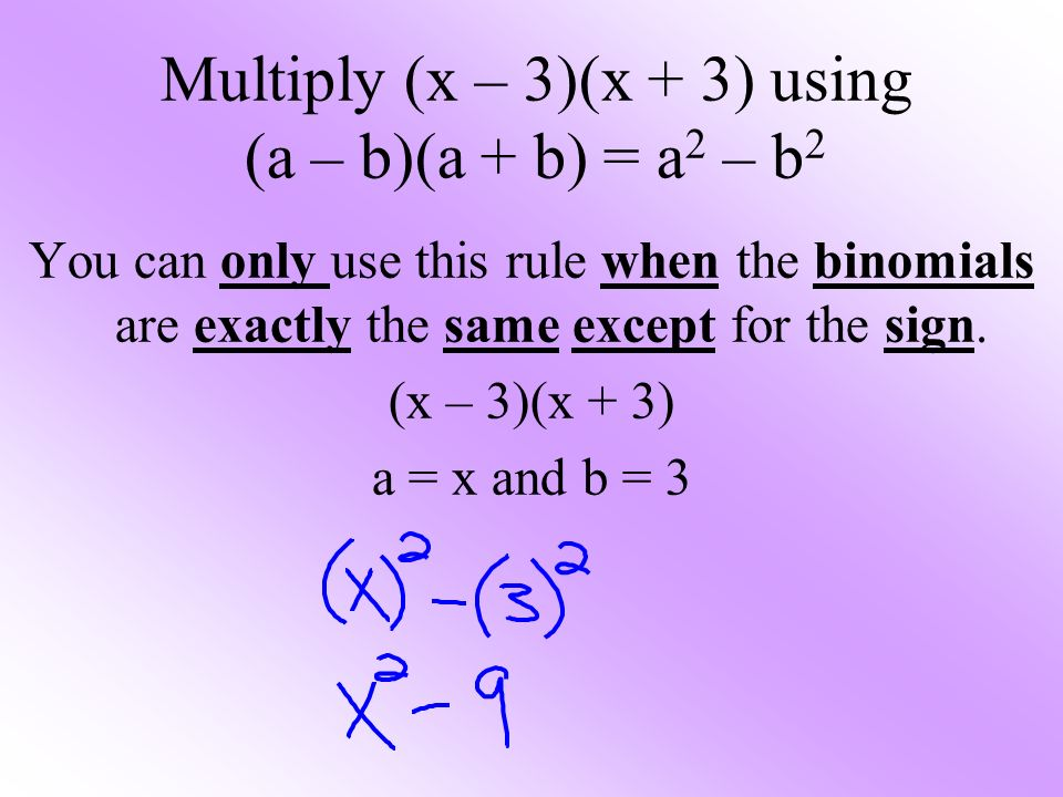 Multiply (x – 3)(x + 3) using (a – b)(a + b) = a 2 – b 2 You can only use this rule when the binomials are exactly the same except for the sign.