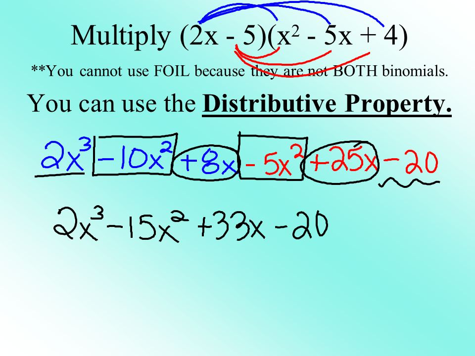 Multiply (2x - 5)(x 2 - 5x + 4) **You cannot use FOIL because they are not BOTH binomials.