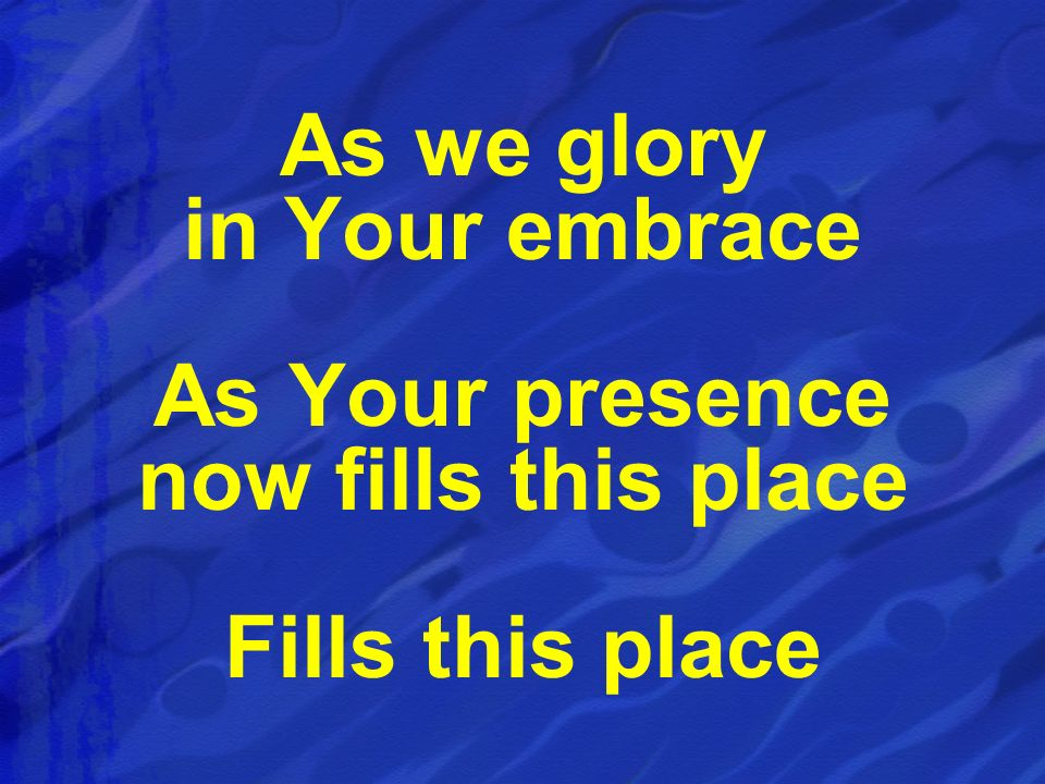 As we glory in Your embrace As Your presence now fills this place Fills this place