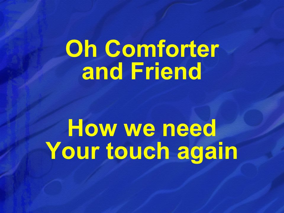 Oh Comforter and Friend How we need Your touch again