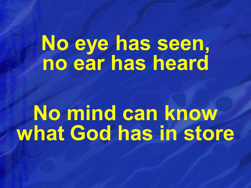 No eye has seen, no ear has heard No mind can know what God has in store
