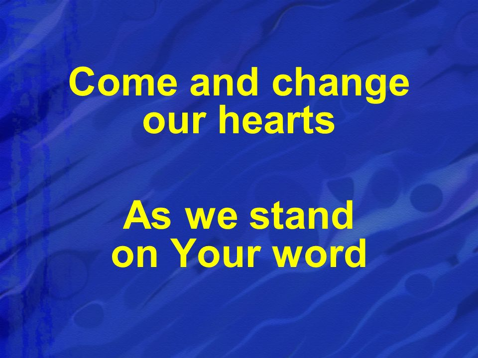 Come and change our hearts As we stand on Your word