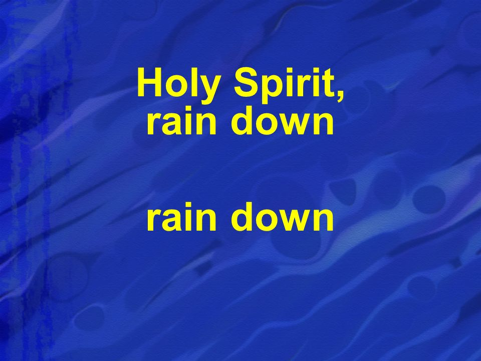 Holy Spirit, rain down rain down