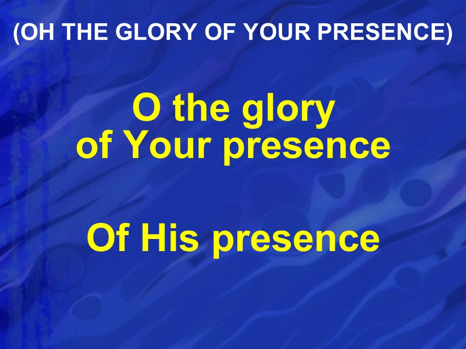 O the glory of Your presence Of His presence (OH THE GLORY OF YOUR PRESENCE)