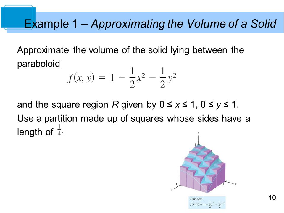 10 Example 1 – Approximating the Volume of a Solid Approximate the volume of the solid lying between the paraboloid and the square region R given by 0 ≤ x ≤ 1, 0 ≤ y ≤ 1.