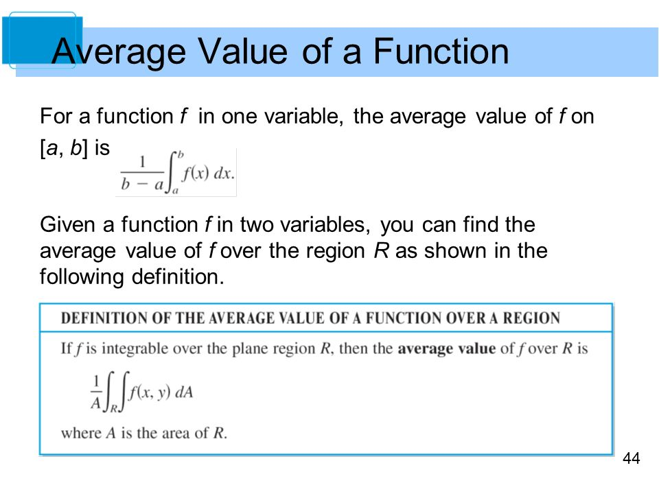 44 Average Value of a Function For a function f in one variable, the average value of f on [a, b] is Given a function f in two variables, you can find the average value of f over the region R as shown in the following definition.