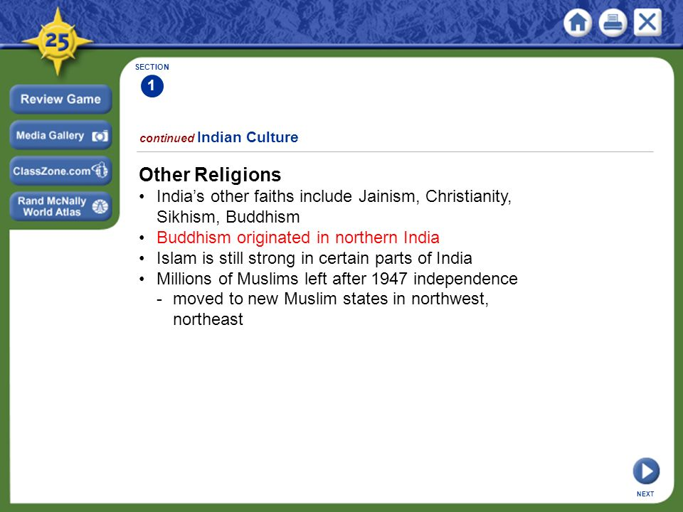SECTION 1 continued Indian Culture Other Religions India's other faiths include Jainism, Christianity, Sikhism, Buddhism Buddhism originated in northern India Islam is still strong in certain parts of India Millions of Muslims left after 1947 independence -moved to new Muslim states in northwest, northeast NEXT