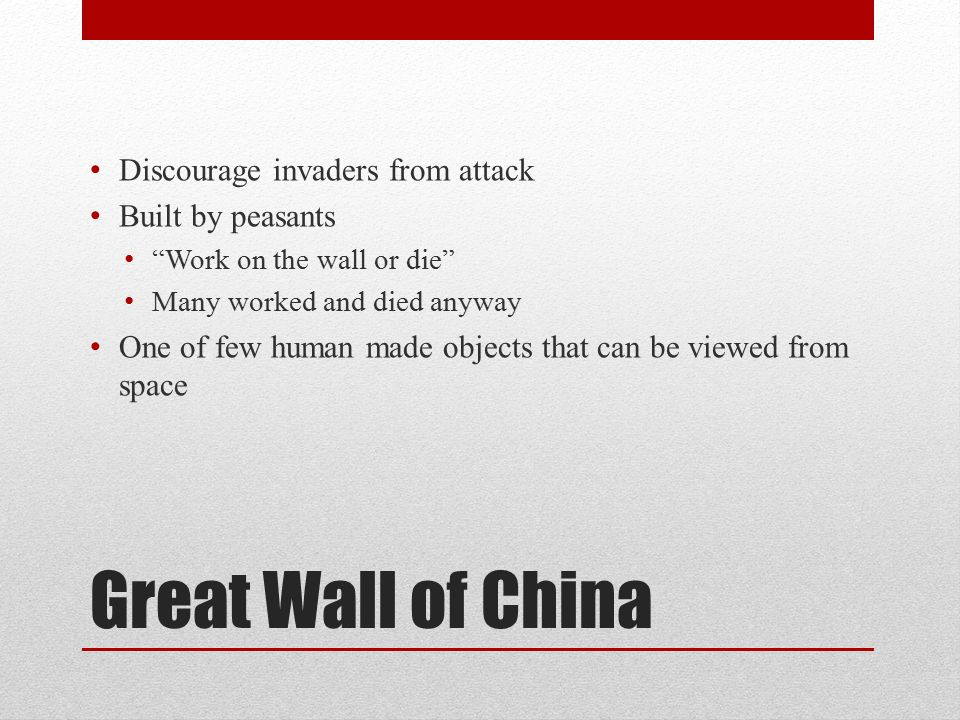 Great Wall of China Discourage invaders from attack Built by peasants Work on the wall or die Many worked and died anyway One of few human made objects that can be viewed from space