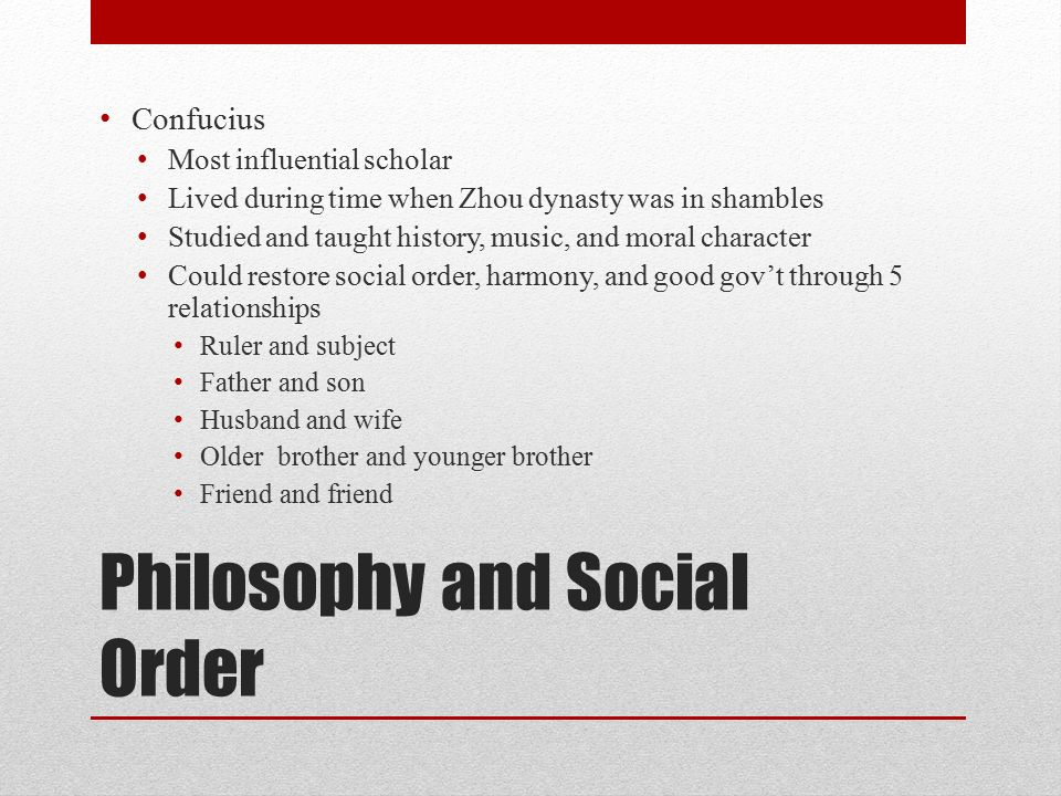 Philosophy and Social Order Confucius Most influential scholar Lived during time when Zhou dynasty was in shambles Studied and taught history, music, and moral character Could restore social order, harmony, and good gov't through 5 relationships Ruler and subject Father and son Husband and wife Older brother and younger brother Friend and friend