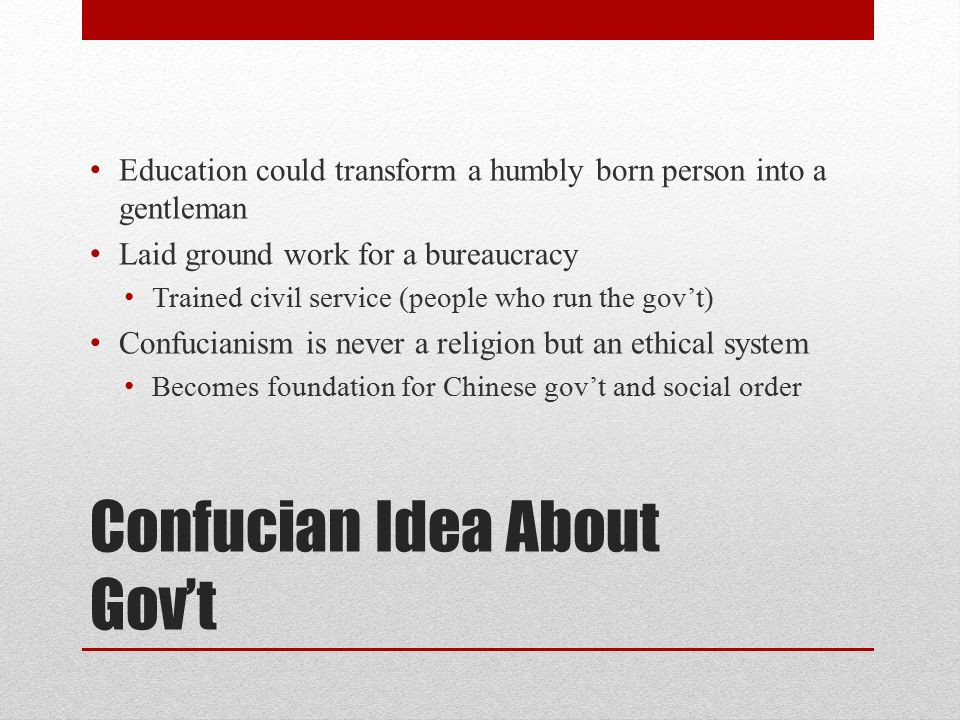 Confucian Idea About Gov't Education could transform a humbly born person into a gentleman Laid ground work for a bureaucracy Trained civil service (people who run the gov't) Confucianism is never a religion but an ethical system Becomes foundation for Chinese gov't and social order