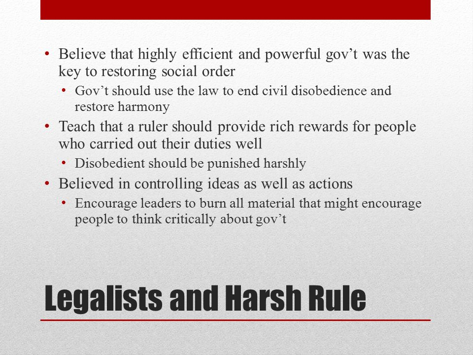 Legalists and Harsh Rule Believe that highly efficient and powerful gov't was the key to restoring social order Gov't should use the law to end civil disobedience and restore harmony Teach that a ruler should provide rich rewards for people who carried out their duties well Disobedient should be punished harshly Believed in controlling ideas as well as actions Encourage leaders to burn all material that might encourage people to think critically about gov't