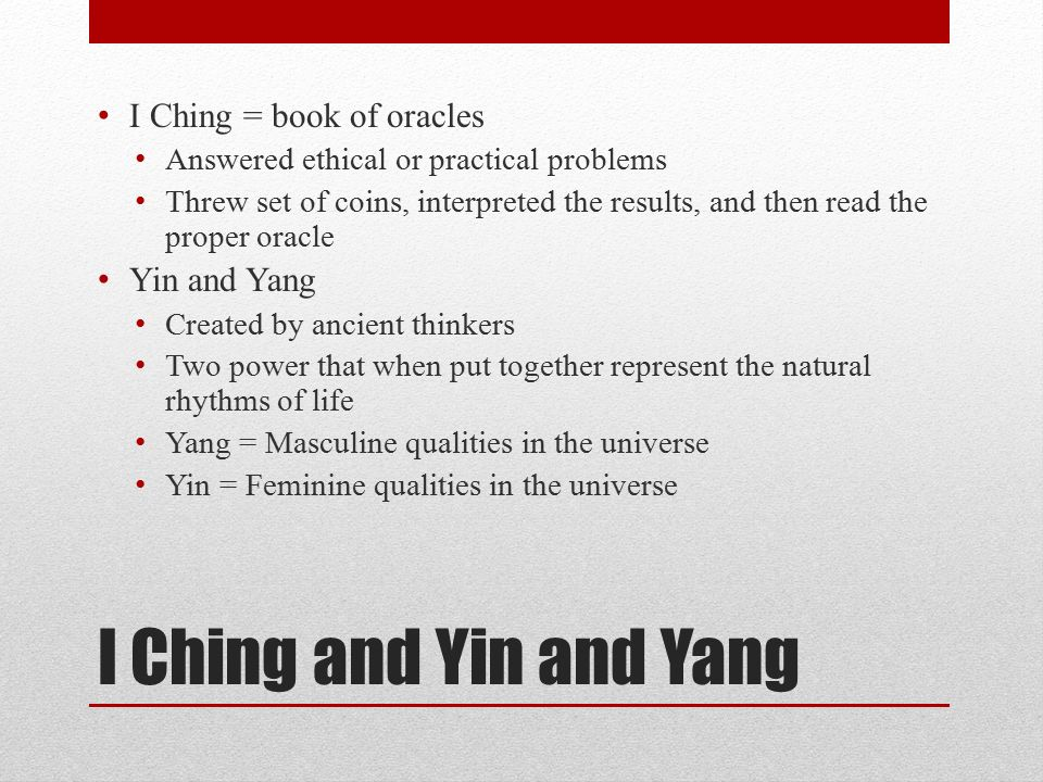 I Ching and Yin and Yang I Ching = book of oracles Answered ethical or practical problems Threw set of coins, interpreted the results, and then read the proper oracle Yin and Yang Created by ancient thinkers Two power that when put together represent the natural rhythms of life Yang = Masculine qualities in the universe Yin = Feminine qualities in the universe
