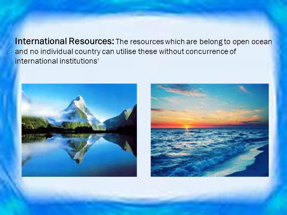 International Resources: The resources which are belong to open ocean and no individual country can utilise these without concurrence of international institutions