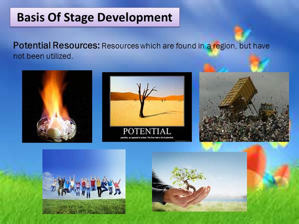 Basis Of Stage Development Potential Resources: Resources which are found in a region, but have not been utilized.