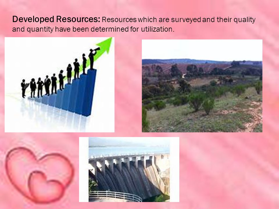 Developed Resources: Resources which are surveyed and their quality and quantity have been determined for utilization.