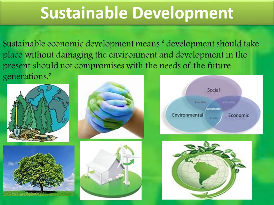 Sustainable Development Sustainable economic development means ' development should take place without damaging the environment and development in the present should not compromises with the needs of the future generations.'