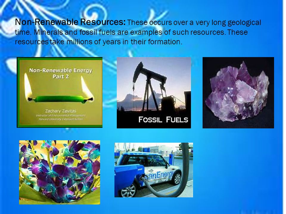 Non-Renewable Resources: These occurs over a very long geological time.