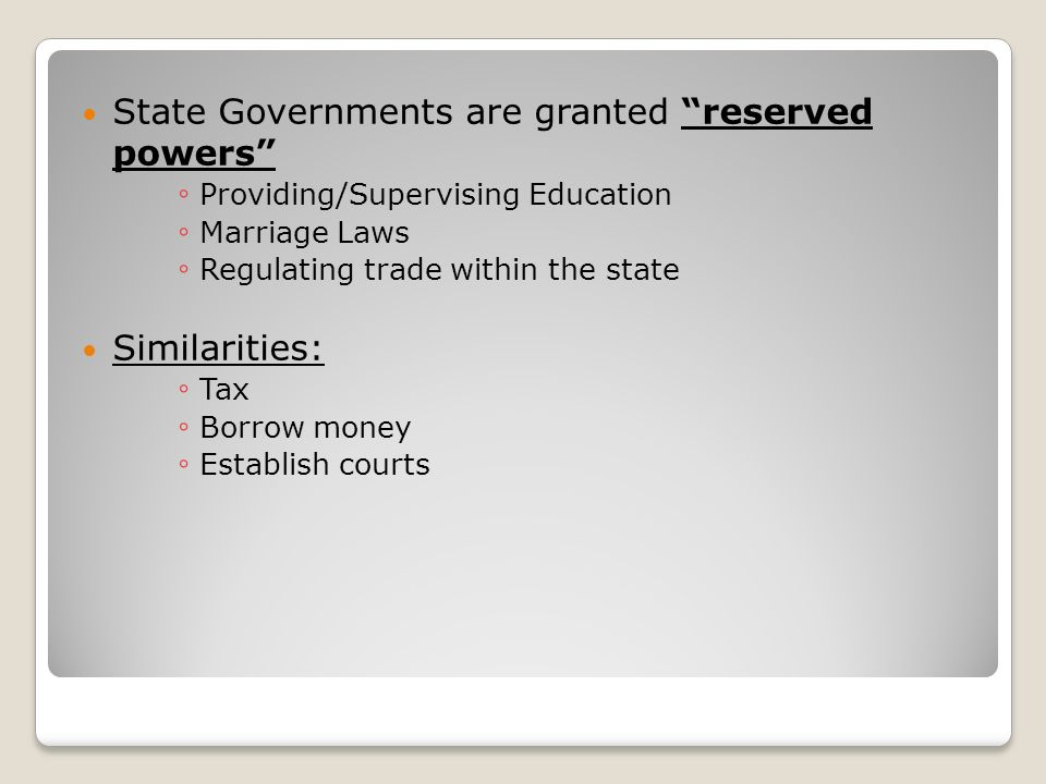 State Governments are granted reserved powers ◦ Providing/Supervising Education ◦ Marriage Laws ◦ Regulating trade within the state Similarities: ◦ Tax ◦ Borrow money ◦ Establish courts
