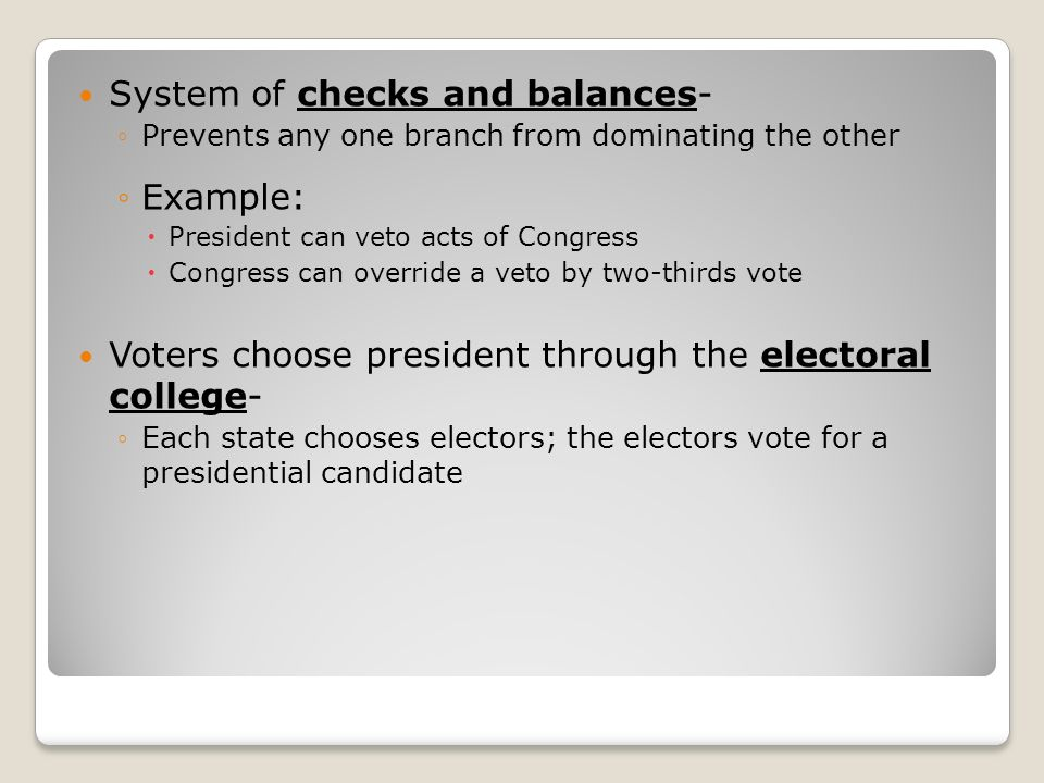 System of checks and balances- ◦Prevents any one branch from dominating the other ◦Example:  President can veto acts of Congress  Congress can override a veto by two-thirds vote Voters choose president through the electoral college- ◦Each state chooses electors; the electors vote for a presidential candidate