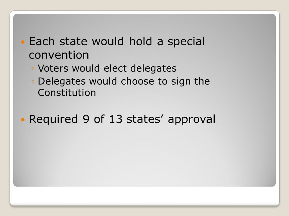 Each state would hold a special convention ◦Voters would elect delegates ◦Delegates would choose to sign the Constitution Required 9 of 13 states' approval