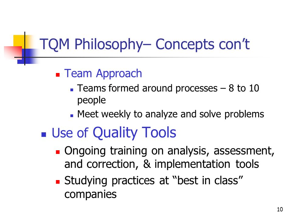 10 TQM Philosophy– Concepts con't Team Approach Teams formed around processes – 8 to 10 people Meet weekly to analyze and solve problems Use of Quality Tools Ongoing training on analysis, assessment, and correction, & implementation tools Studying practices at best in class companies