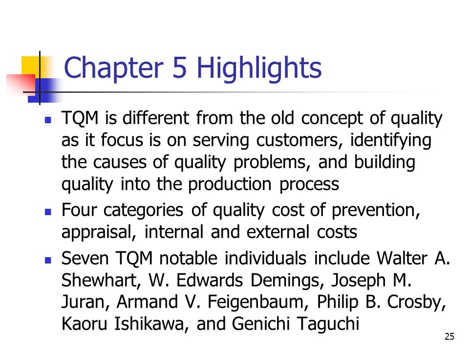 25 Chapter 5 Highlights TQM is different from the old concept of quality as it focus is on serving customers, identifying the causes of quality problems, and building quality into the production process Four categories of quality cost of prevention, appraisal, internal and external costs Seven TQM notable individuals include Walter A.