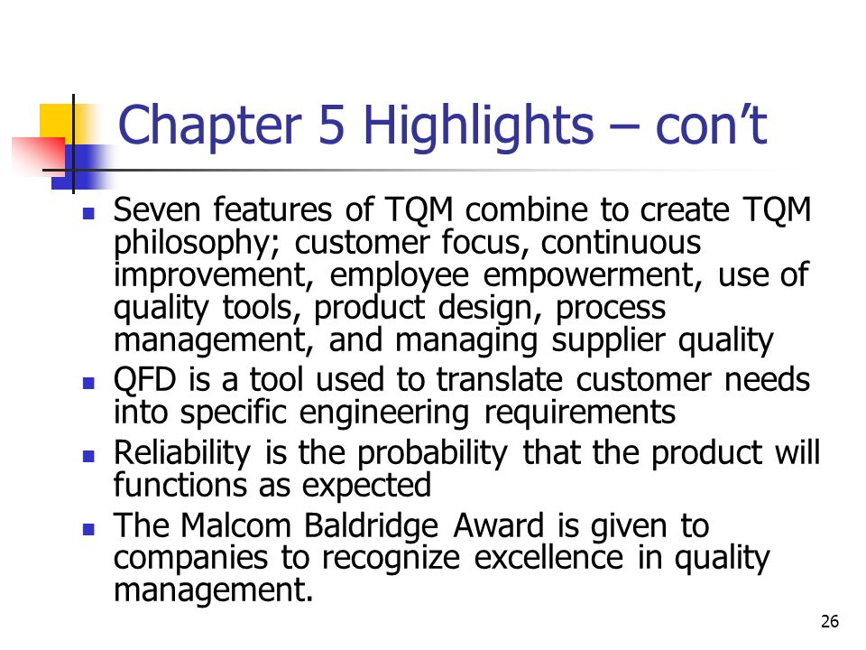 26 Chapter 5 Highlights – con't Seven features of TQM combine to create TQM philosophy; customer focus, continuous improvement, employee empowerment, use of quality tools, product design, process management, and managing supplier quality QFD is a tool used to translate customer needs into specific engineering requirements Reliability is the probability that the product will functions as expected The Malcom Baldridge Award is given to companies to recognize excellence in quality management.