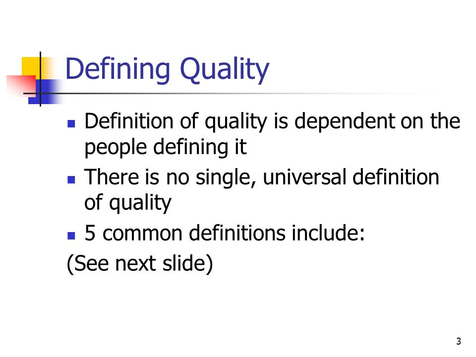 3 Defining Quality Definition of quality is dependent on the people defining it There is no single, universal definition of quality 5 common definitions include: (See next slide)