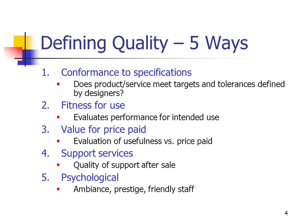 4 Defining Quality – 5 Ways 1.Conformance to specifications  Does product/service meet targets and tolerances defined by designers.