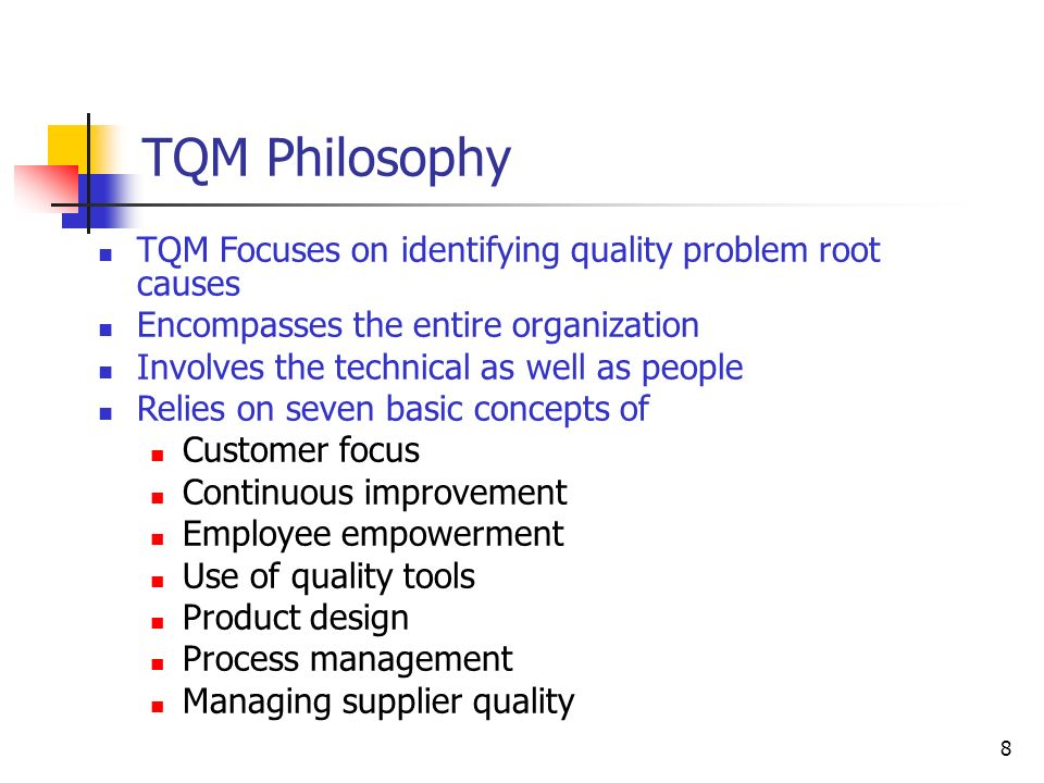 8 TQM Philosophy TQM Focuses on identifying quality problem root causes Encompasses the entire organization Involves the technical as well as people Relies on seven basic concepts of Customer focus Continuous improvement Employee empowerment Use of quality tools Product design Process management Managing supplier quality