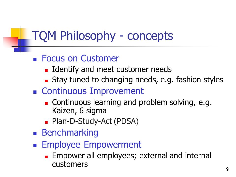 9 TQM Philosophy - concepts Focus on Customer Identify and meet customer needs Stay tuned to changing needs, e.g.