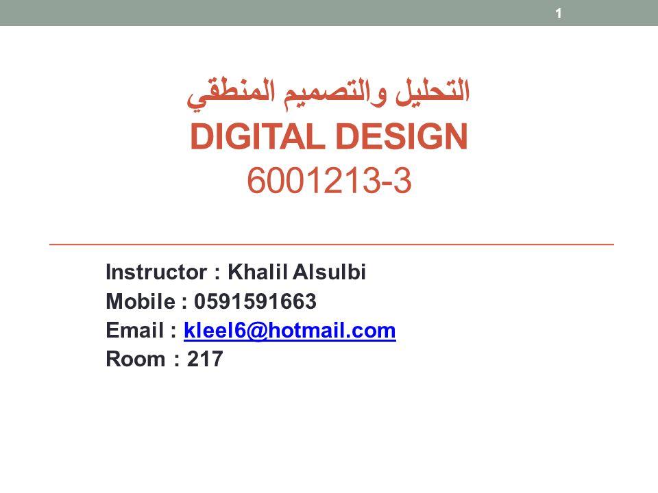 التحليل والتصميم المنطقي DIGITAL DESIGN 6001213-3 Instructor : Khalil Alsulbi Mobile : 0591591663 Email : kleel6@hotmail.comkleel6@hotmail.com Room :