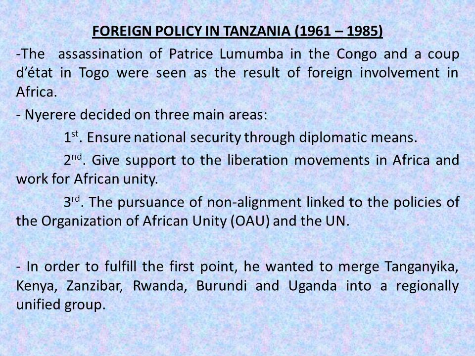 FOREIGN POLICY IN TANZANIA (1961 – 1985) -The assassination of Patrice Lumumba in the Congo and a coup d'état in Togo were seen as the result of foreign involvement in Africa.