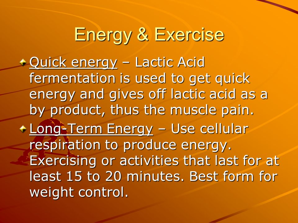 Energy & Exercise Quick energy – Lactic Acid fermentation is used to get quick energy and gives off lactic acid as a by product, thus the muscle pain.